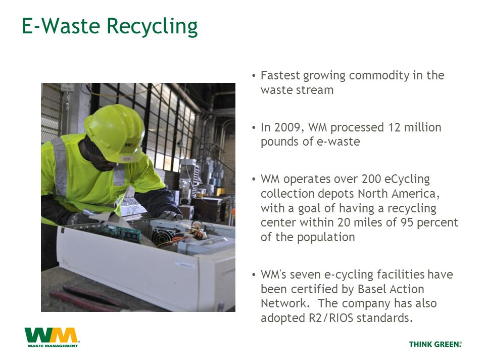 E-Waste Recycling Fastest growing commodity in the waste stream In 2009, WM processed 12 million pounds of e-waste WM operates over 200 eCycling collection depots North America, with a goal of having a recycling center within 20 miles of 95 percent of the population WM s seven e-cycling facilities have been certified by Basel Action Network.