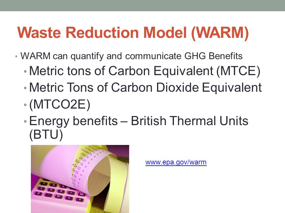 Waste Reduction Model (WARM) WARM can quantify and communicate GHG Benefits Metric tons of Carbon Equivalent (MTCE) Metric Tons of Carbon Dioxide Equivalent (MTCO2E) Energy benefits – British Thermal Units (BTU)