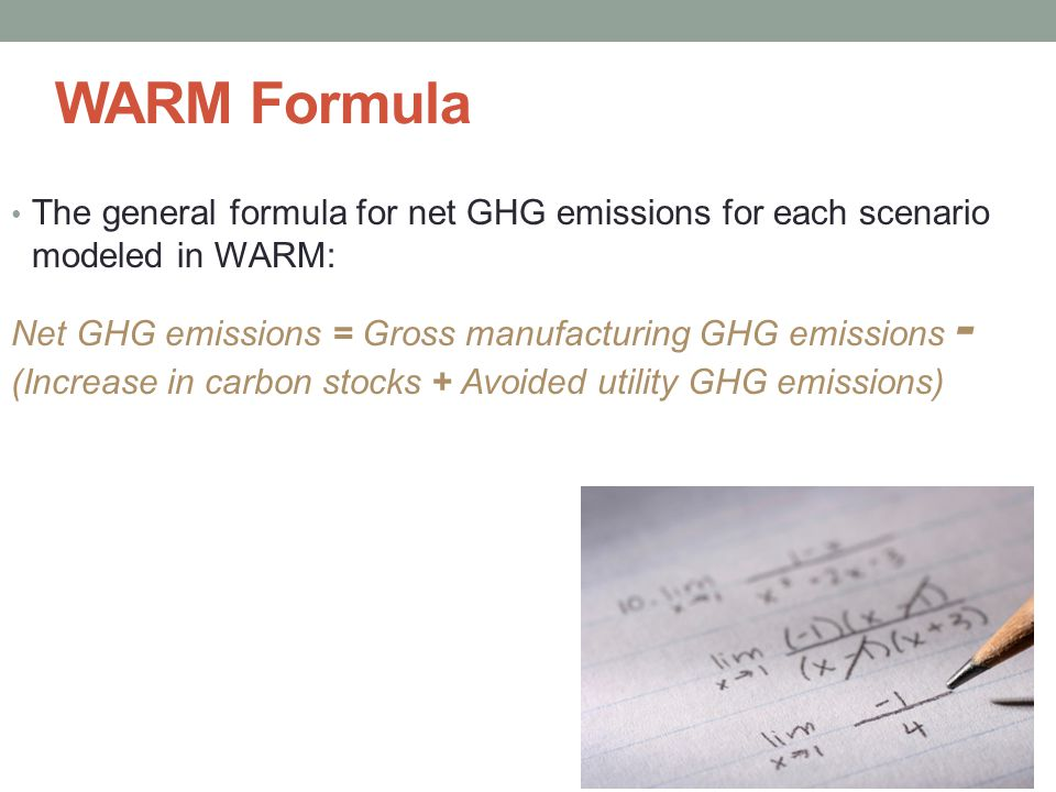 WARM Formula The general formula for net GHG emissions for each scenario modeled in WARM: Net GHG emissions = Gross manufacturing GHG emissions - (Increase in carbon stocks + Avoided utility GHG emissions)