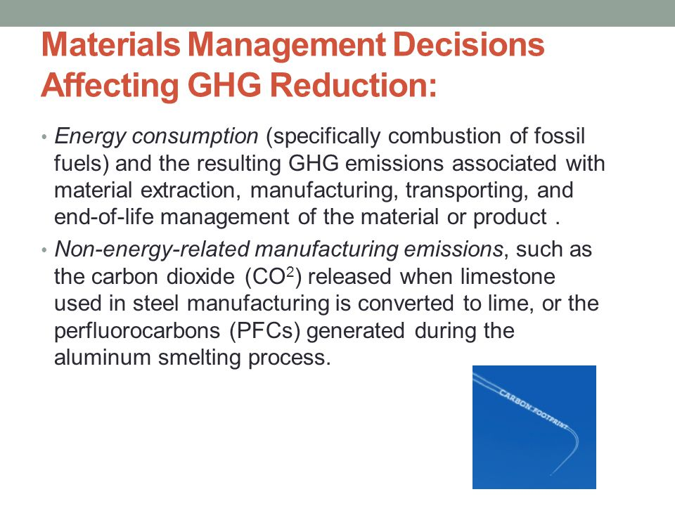 Materials Management Decisions Affecting GHG Reduction: Energy consumption (specifically combustion of fossil fuels) and the resulting GHG emissions associated with material extraction, manufacturing, transporting, and end-of-life management of the material or product.