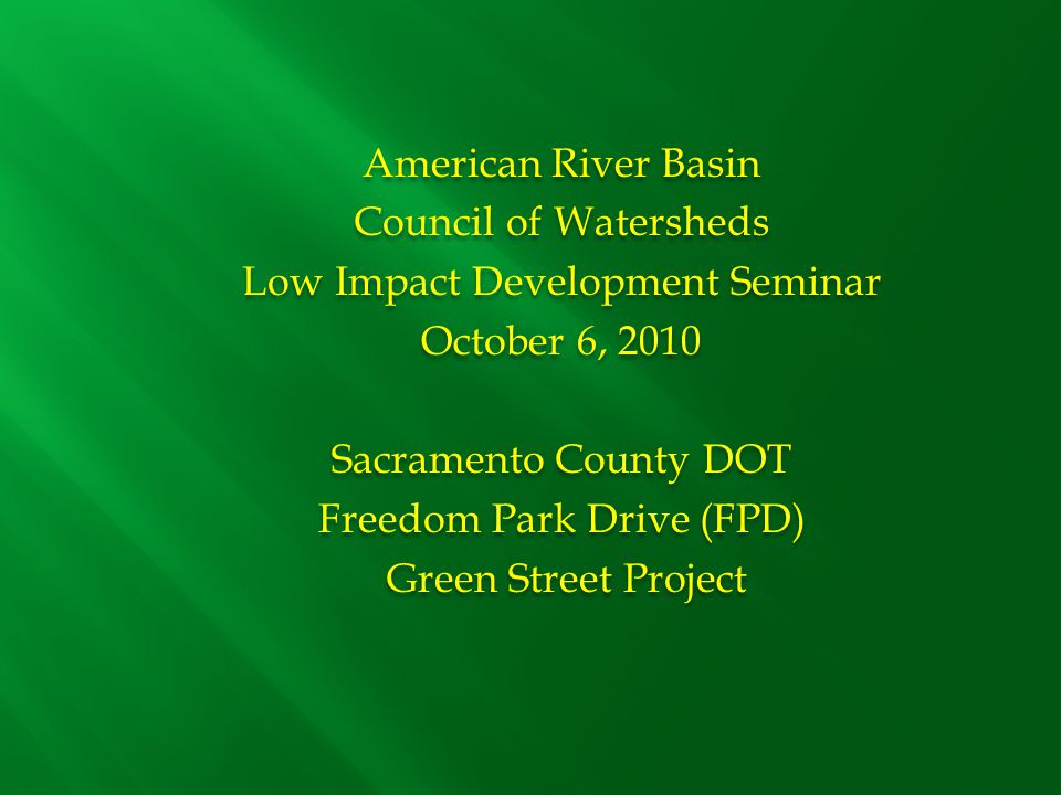 American River Basin Council of Watersheds Low Impact Development Seminar October 6, 2010 Sacramento County DOT Freedom Park Drive (FPD) Green Street Project American River Basin Council of Watersheds Low Impact Development Seminar October 6, 2010 Sacramento County DOT Freedom Park Drive (FPD) Green Street Project