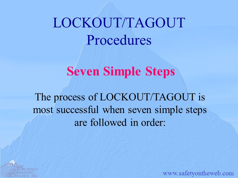 LOCKOUT/TAGOUT Procedures The process of LOCKOUT/TAGOUT is most successful when seven simple steps are followed in order: Seven Simple Steps
