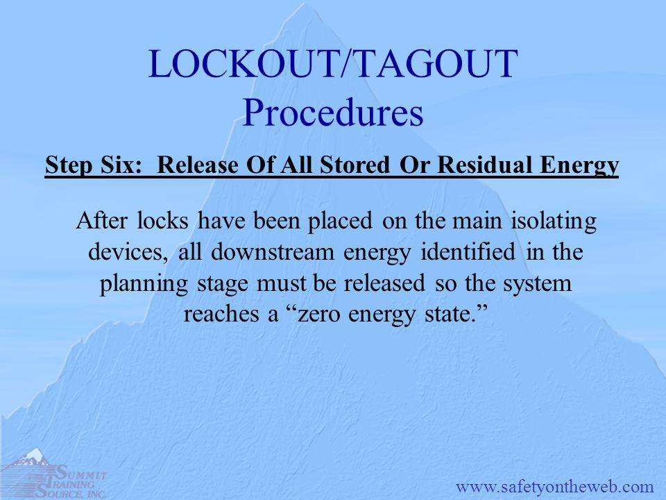 LOCKOUT/TAGOUT Procedures After locks have been placed on the main isolating devices, all downstream energy identified in the planning stage must be released so the system reaches a zero energy state. Step Six: Release Of All Stored Or Residual Energy