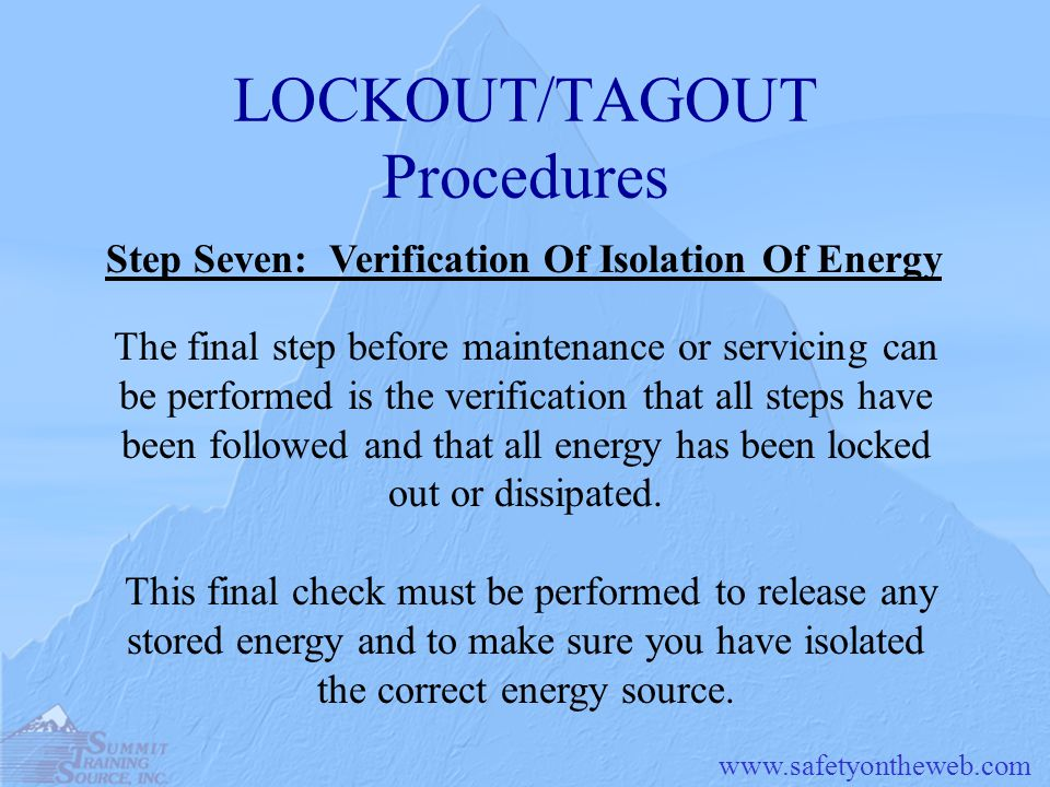 LOCKOUT/TAGOUT Procedures The final step before maintenance or servicing can be performed is the verification that all steps have been followed and that all energy has been locked out or dissipated.
