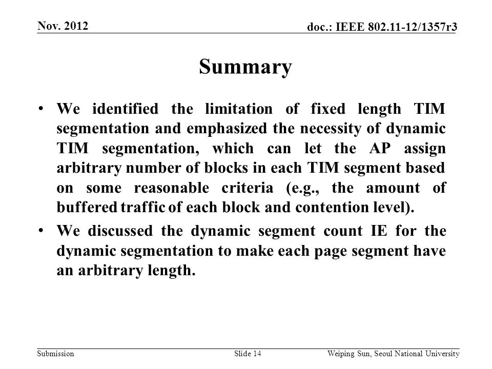 Submission doc.: IEEE /1357r3 Summary Slide 14 We identified the limitation of fixed length TIM segmentation and emphasized the necessity of dynamic TIM segmentation, which can let the AP assign arbitrary number of blocks in each TIM segment based on some reasonable criteria (e.g., the amount of buffered traffic of each block and contention level).