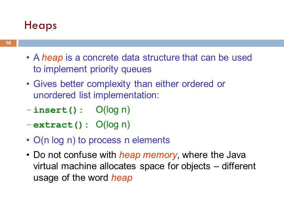 Heaps A heap is a concrete data structure that can be used to implement priority queues Gives better complexity than either ordered or unordered list implementation: –insert(): O(log n) –extract(): O(log n) O(n log n) to process n elements Do not confuse with heap memory, where the Java virtual machine allocates space for objects – different usage of the word heap 10