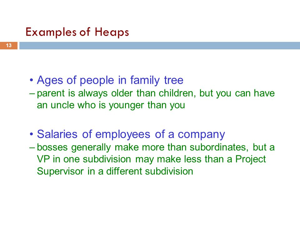 Examples of Heaps Ages of people in family tree –parent is always older than children, but you can have an uncle who is younger than you Salaries of employees of a company –bosses generally make more than subordinates, but a VP in one subdivision may make less than a Project Supervisor in a different subdivision 13