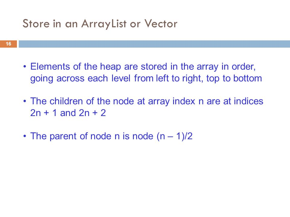 Elements of the heap are stored in the array in order, going across each level from left to right, top to bottom The children of the node at array index n are at indices 2n + 1 and 2n + 2 The parent of node n is node (n – 1)/2 Store in an ArrayList or Vector 16