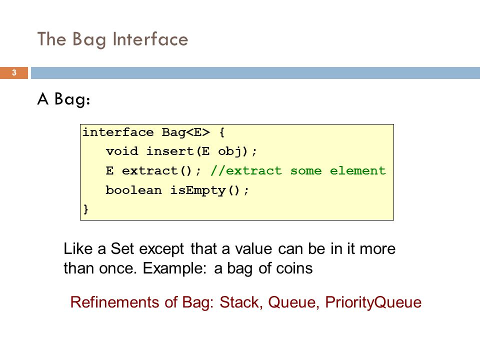 The Bag Interface A Bag: interface Bag { void insert(E obj); E extract(); //extract some element boolean isEmpty(); } Refinements of Bag: Stack, Queue, PriorityQueue 3 Like a Set except that a value can be in it more than once.