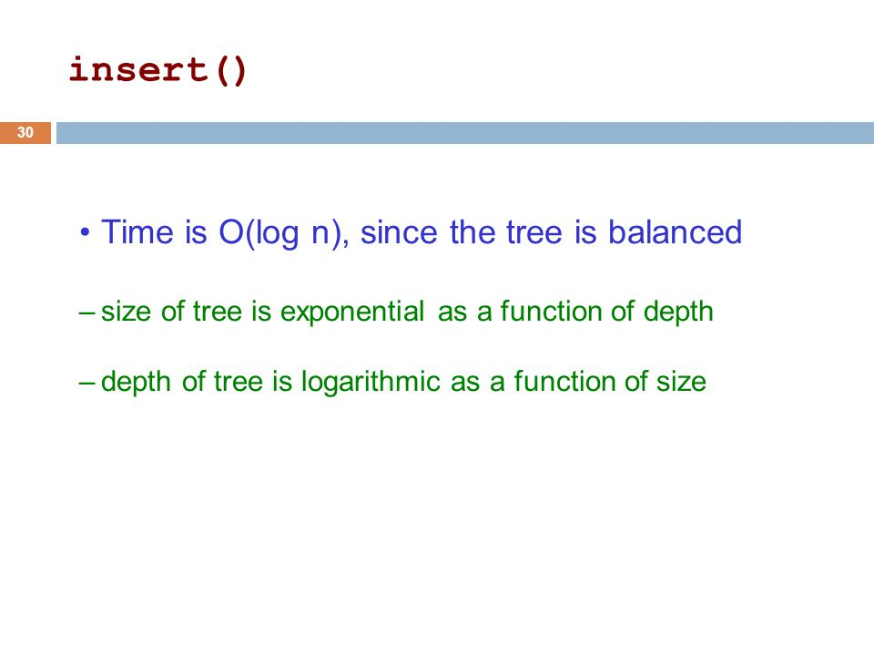 Time is O(log n), since the tree is balanced –size of tree is exponential as a function of depth –depth of tree is logarithmic as a function of size 30 insert()
