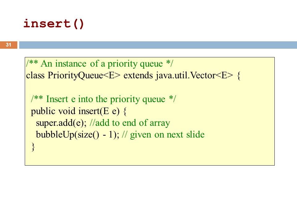 /** An instance of a priority queue */ class PriorityQueue extends java.util.Vector { /** Insert e into the priority queue */ public void insert(E e) { super.add(e); //add to end of array bubbleUp(size() - 1); // given on next slide } 31 insert()