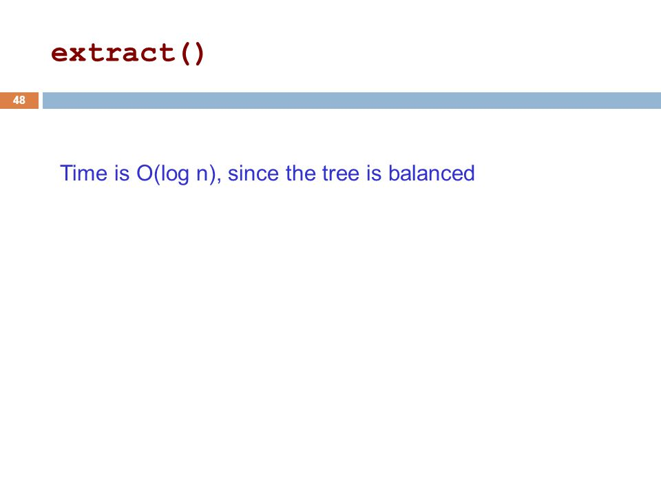 Time is O(log n), since the tree is balanced 48 extract()