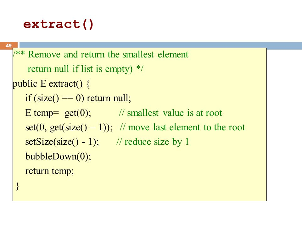 /** Remove and return the smallest element return null if list is empty) */ public E extract() { if (size() == 0) return null; E temp= get(0); // smallest value is at root set(0, get(size() – 1)); // move last element to the root setSize(size() - 1); // reduce size by 1 bubbleDown(0); return temp; } 49 extract()