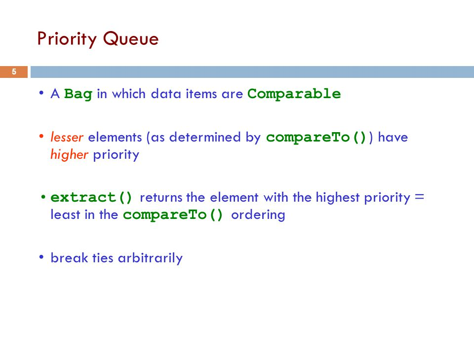 Priority Queue A Bag in which data items are Comparable lesser elements (as determined by compareTo() ) have higher priority extract() returns the element with the highest priority = least in the compareTo() ordering break ties arbitrarily 5