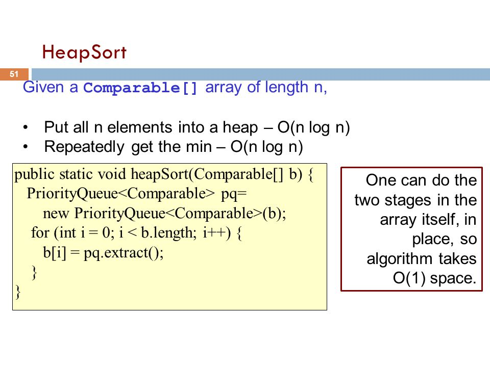 HeapSort Given a Comparable[] array of length n, Put all n elements into a heap – O(n log n) Repeatedly get the min – O(n log n) public static void heapSort(Comparable[] b) { PriorityQueue pq= new PriorityQueue (b); for (int i = 0; i < b.length; i++) { b[i] = pq.extract(); } 51 One can do the two stages in the array itself, in place, so algorithm takes O(1) space.
