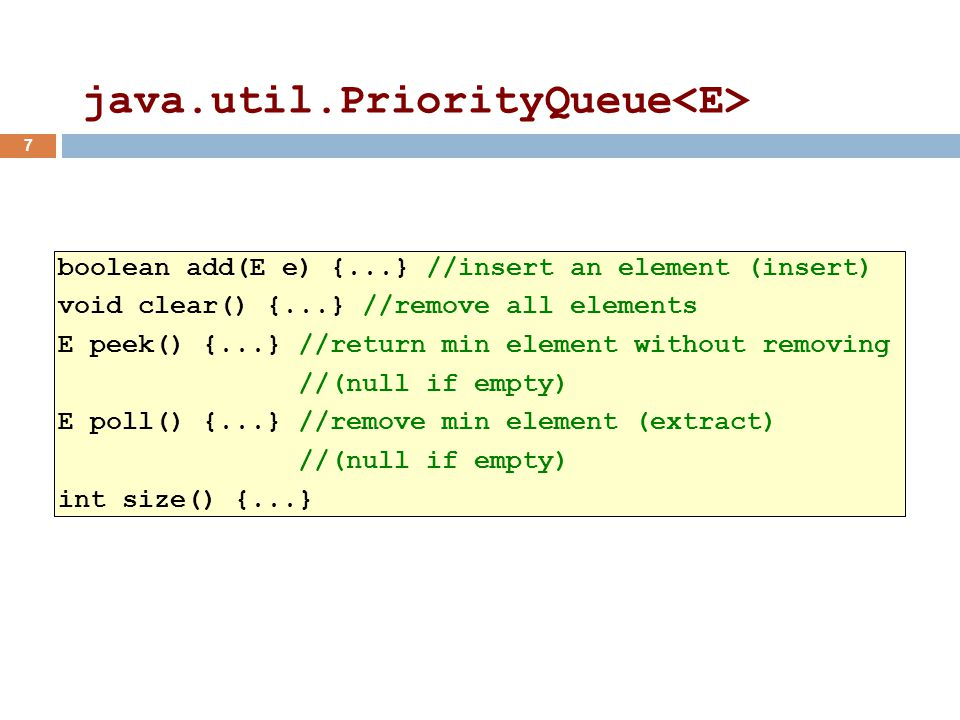 java.util.PriorityQueue boolean add(E e) {...} //insert an element (insert) void clear() {...} //remove all elements E peek() {...} //return min element without removing //(null if empty) E poll() {...} //remove min element (extract) //(null if empty) int size() {...} 7