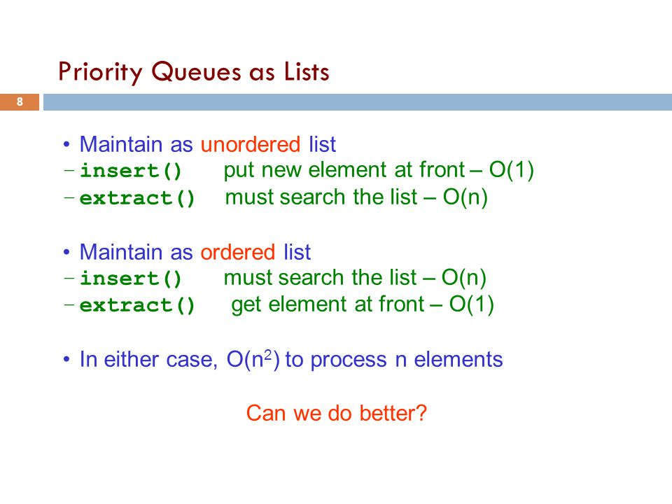 Priority Queues as Lists Maintain as unordered list –insert() put new element at front – O(1) –extract() must search the list – O(n) Maintain as ordered list –insert() must search the list – O(n) –extract() get element at front – O(1) In either case, O(n 2 ) to process n elements Can we do better.
