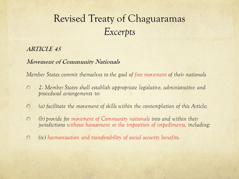 Revised Treaty of Chaguaramas Excerpts ARTICLE 45 Movement of Community Nationals Member States commit themselves to the goal of free movement of their nationals 2.