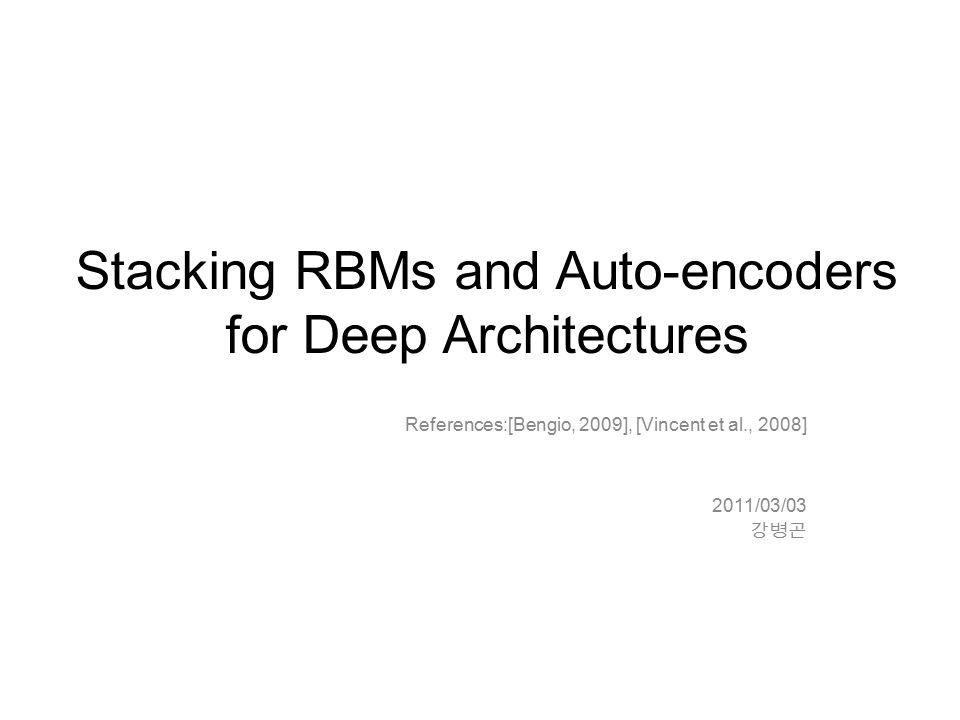 Stacking RBMs and Auto-encoders for Deep Architectures References:[Bengio, 2009], [Vincent et al., 2008] 2011/03/03 강병곤