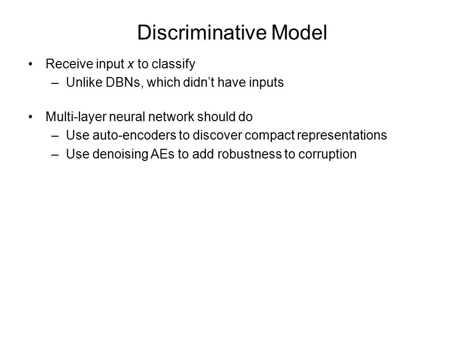 Discriminative Model Receive input x to classify –Unlike DBNs, which didn't have inputs Multi-layer neural network should do –Use auto-encoders to discover compact representations –Use denoising AEs to add robustness to corruption