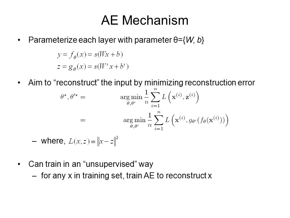 AE Mechanism Parameterize each layer with parameter θ={W, b} Aim to reconstruct the input by minimizing reconstruction error –where, Can train in an unsupervised way –for any x in training set, train AE to reconstruct x