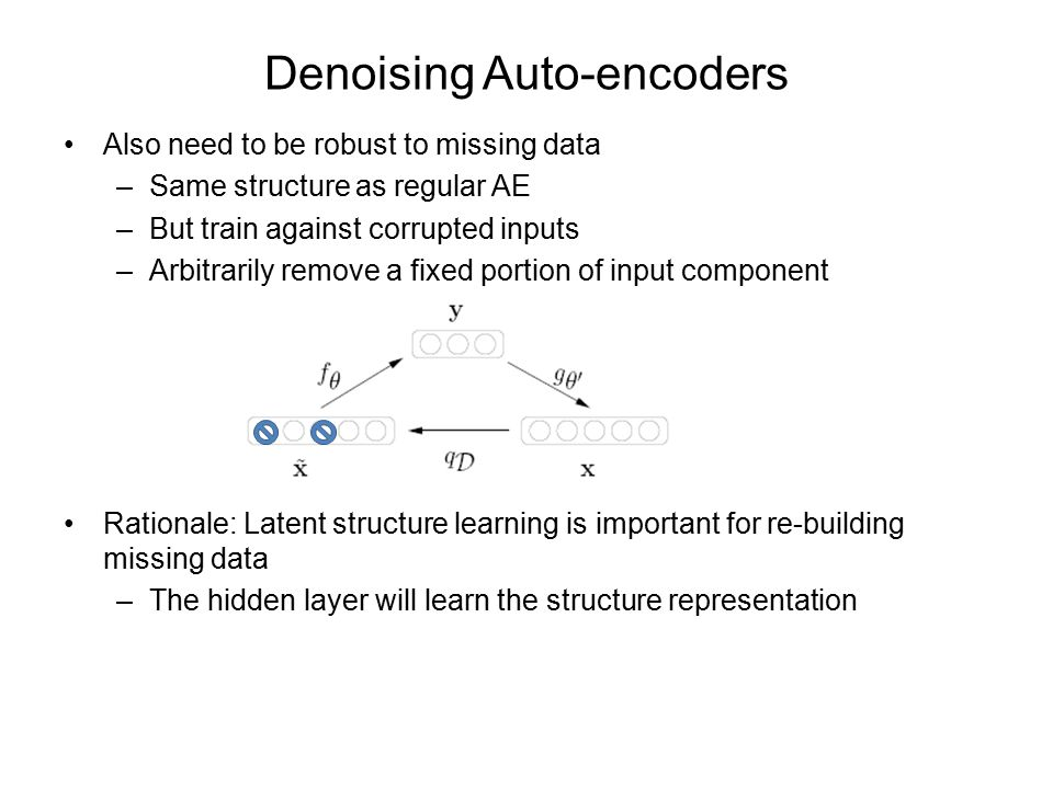 Denoising Auto-encoders Also need to be robust to missing data –Same structure as regular AE –But train against corrupted inputs –Arbitrarily remove a fixed portion of input component Rationale: Latent structure learning is important for re-building missing data –The hidden layer will learn the structure representation