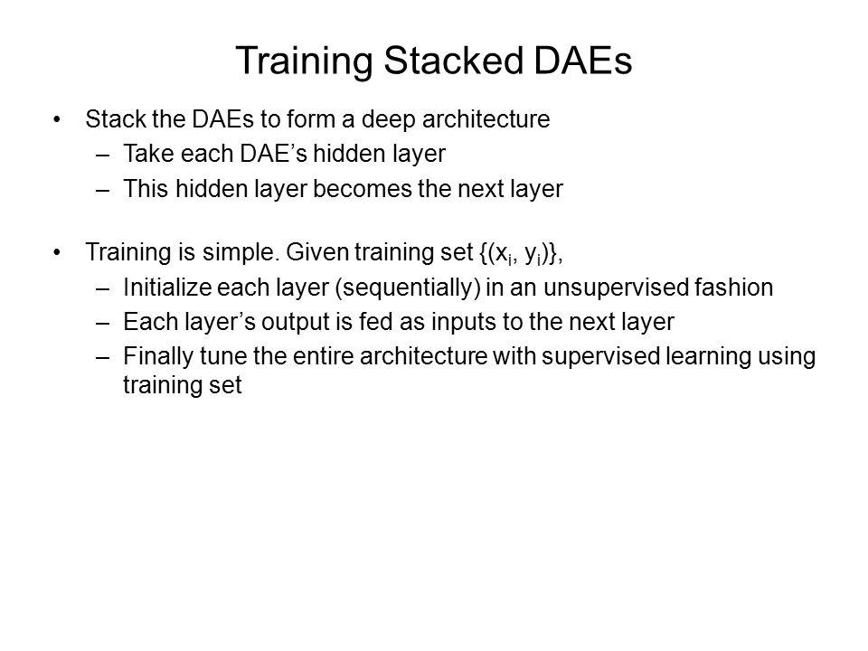 Training Stacked DAEs Stack the DAEs to form a deep architecture –Take each DAE's hidden layer –This hidden layer becomes the next layer Training is simple.