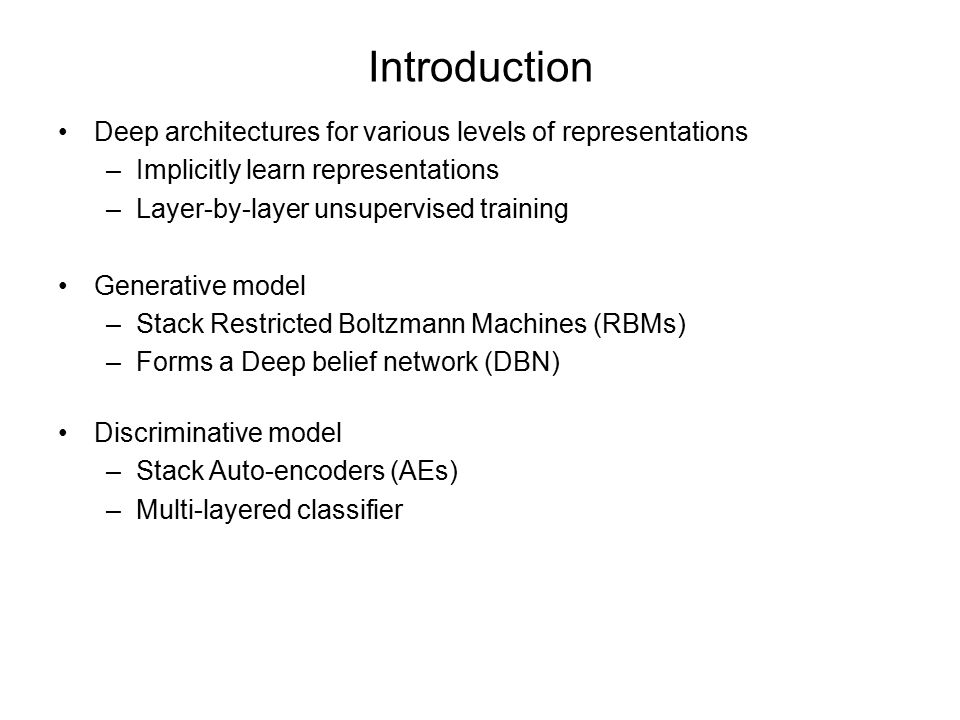 Introduction Deep architectures for various levels of representations –Implicitly learn representations –Layer-by-layer unsupervised training Generative model –Stack Restricted Boltzmann Machines (RBMs) –Forms a Deep belief network (DBN) Discriminative model –Stack Auto-encoders (AEs) –Multi-layered classifier