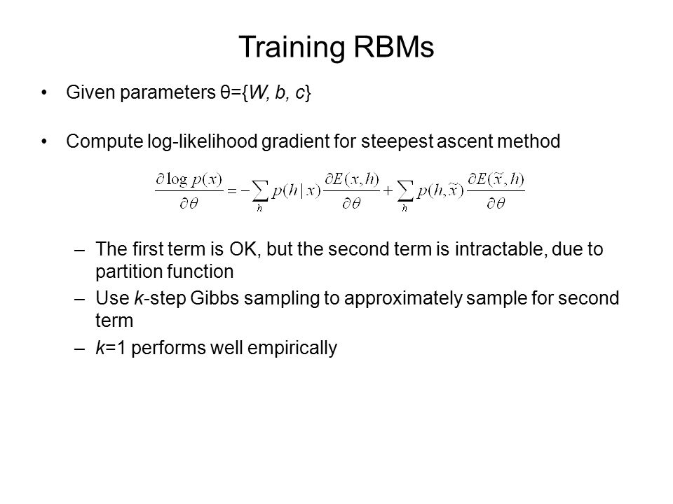 Training RBMs Given parameters θ={W, b, c} Compute log-likelihood gradient for steepest ascent method –The first term is OK, but the second term is intractable, due to partition function –Use k-step Gibbs sampling to approximately sample for second term –k=1 performs well empirically