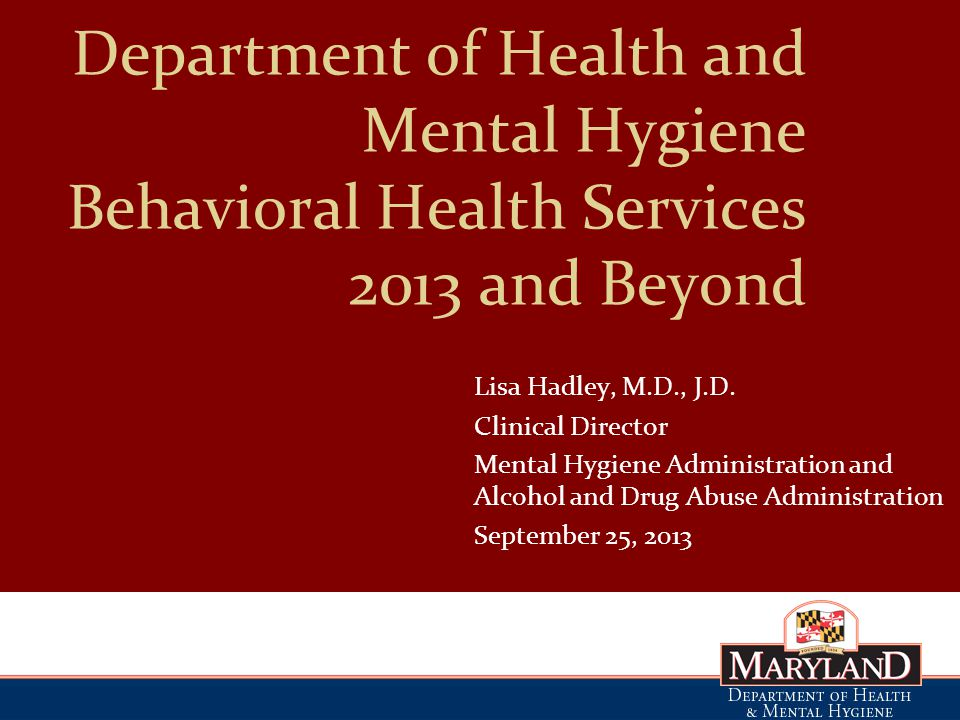 Department of Health and Mental Hygiene Behavioral Health Services 2013 and Beyond Lisa Hadley, M.D., J.D.