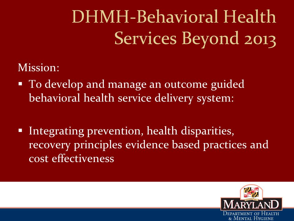 DHMH-Behavioral Health Services Beyond 2013 Mission:  To develop and manage an outcome guided behavioral health service delivery system:  Integrating prevention, health disparities, recovery principles evidence based practices and cost effectiveness