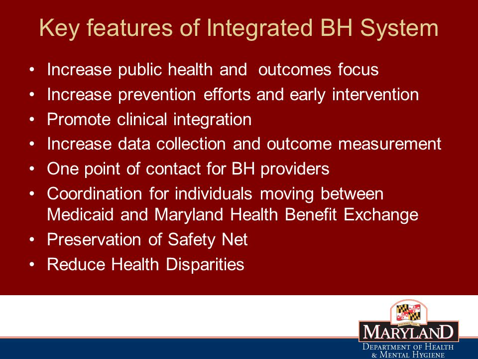 Key features of Integrated BH System Increase public health and outcomes focus Increase prevention efforts and early intervention Promote clinical integration Increase data collection and outcome measurement One point of contact for BH providers Coordination for individuals moving between Medicaid and Maryland Health Benefit Exchange Preservation of Safety Net Reduce Health Disparities