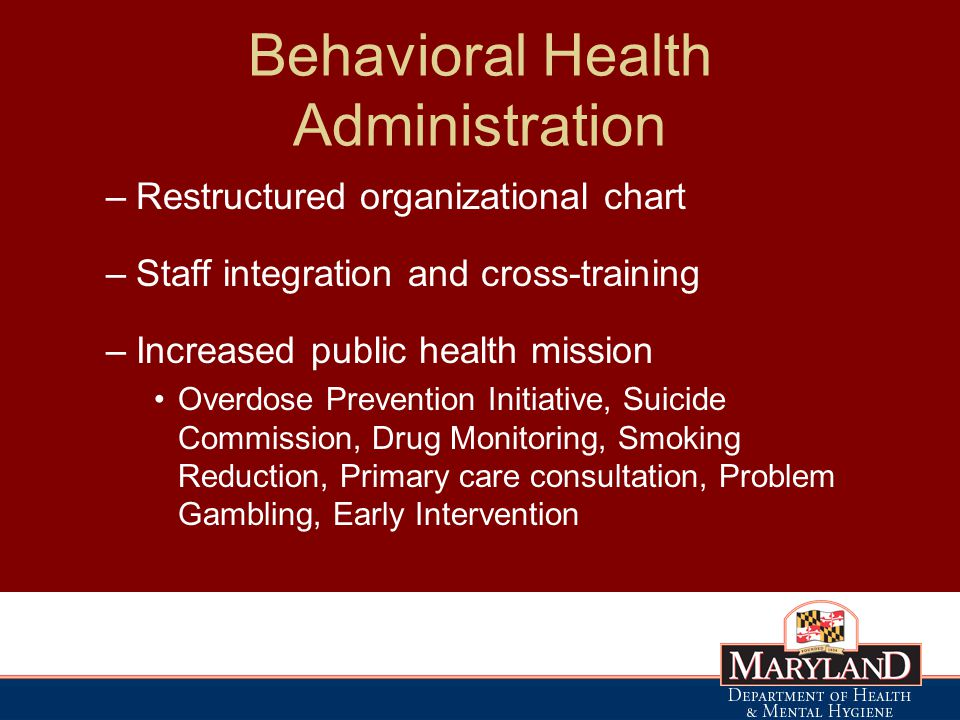 Behavioral Health Administration –Restructured organizational chart –Staff integration and cross-training –Increased public health mission Overdose Prevention Initiative, Suicide Commission, Drug Monitoring, Smoking Reduction, Primary care consultation, Problem Gambling, Early Intervention