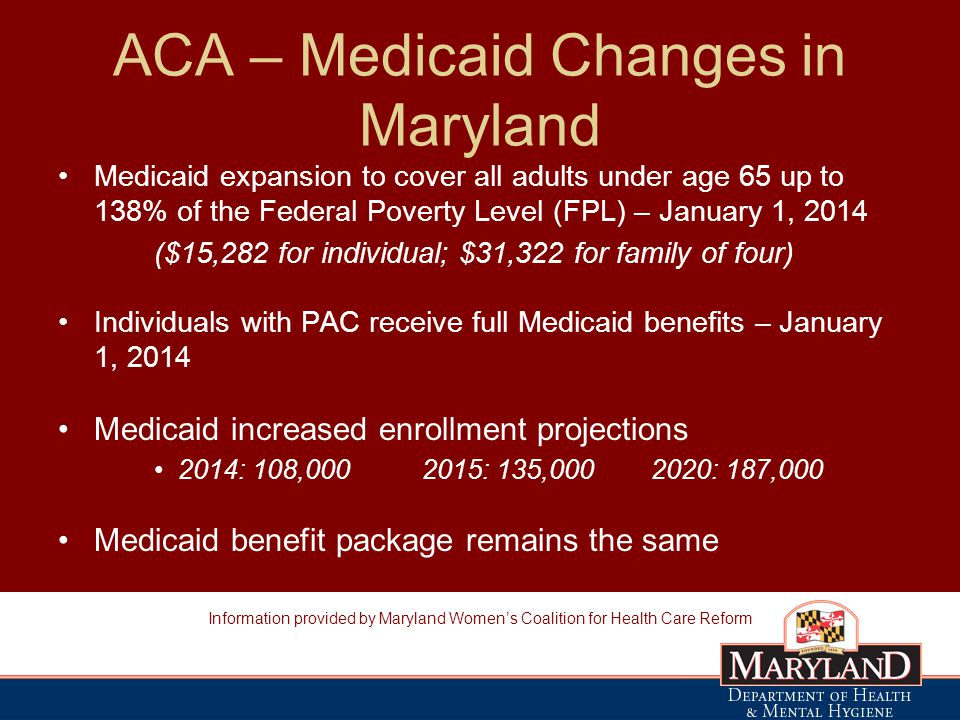 ACA – Medicaid Changes in Maryland Medicaid expansion to cover all adults under age 65 up to 138% of the Federal Poverty Level (FPL) – January 1, 2014 ($15,282 for individual; $31,322 for family of four) Individuals with PAC receive full Medicaid benefits – January 1, 2014 Medicaid increased enrollment projections 2014: 108, : 135, : 187,000 Medicaid benefit package remains the same Information provided by Maryland Women's Coalition for Health Care Reform