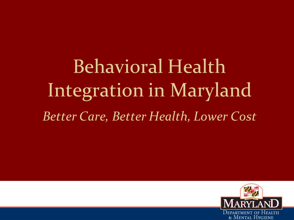 Behavioral Health Integration in Maryland Better Care, Better Health, Lower Cost