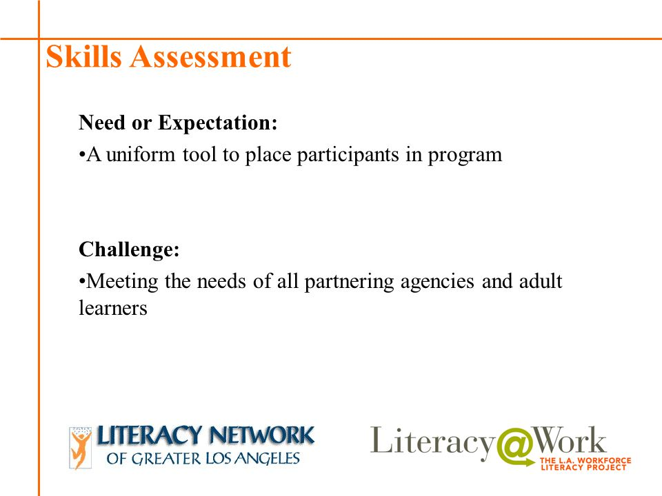 Patti Patti Skills Assessment Need or Expectation: A uniform tool to place participants in program Challenge: Meeting the needs of all partnering agencies and adult learners
