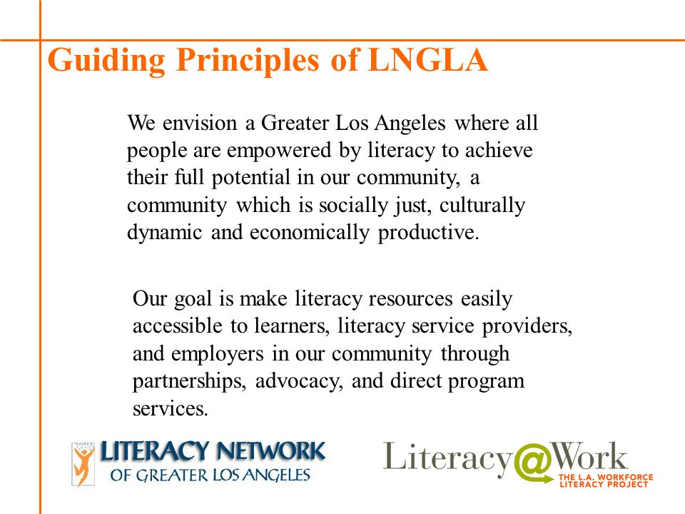 Patti Patti Guiding Principles of LNGLA We envision a Greater Los Angeles where all people are empowered by literacy to achieve their full potential in our community, a community which is socially just, culturally dynamic and economically productive.