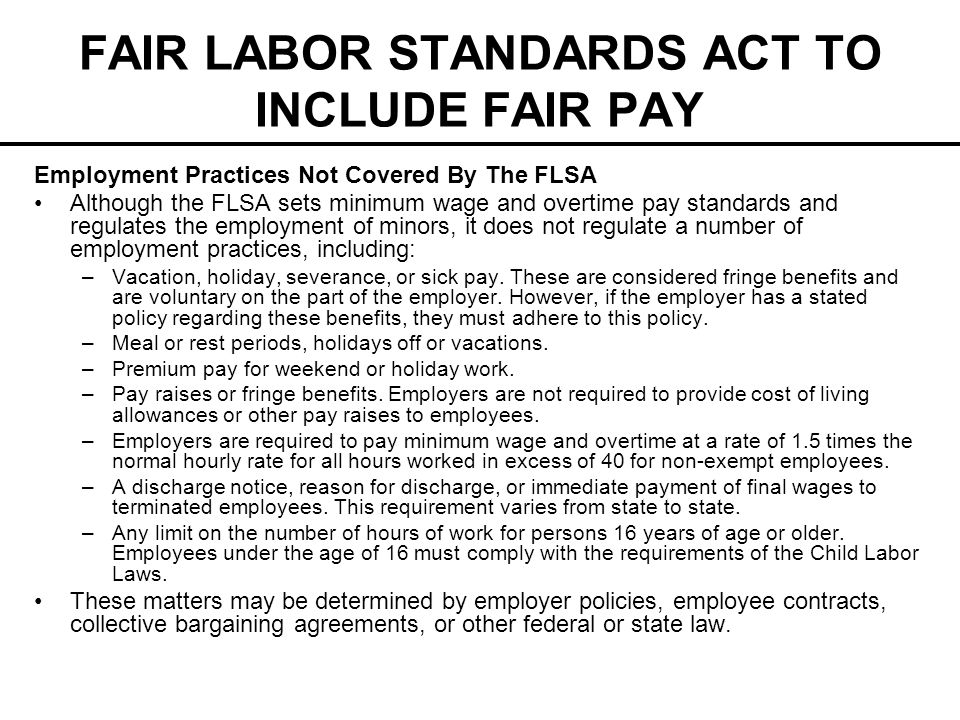FAIR LABOR STANDARDS ACT TO INCLUDE FAIR PAY Employment Practices Not Covered By The FLSA Although the FLSA sets minimum wage and overtime pay standards and regulates the employment of minors, it does not regulate a number of employment practices, including: –Vacation, holiday, severance, or sick pay.