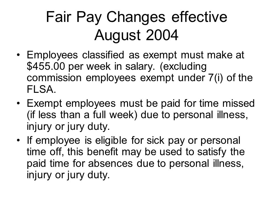 Fair Pay Changes effective August 2004 Employees classified as exempt must make at $ per week in salary.