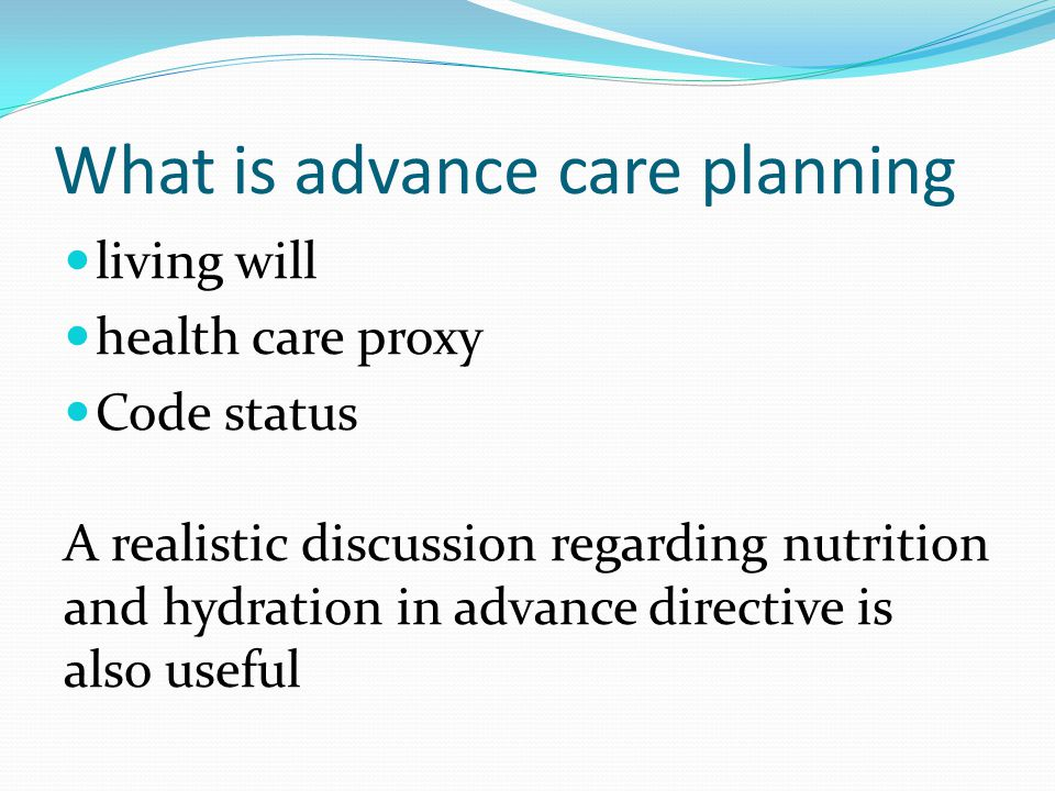 What is advance care planning living will health care proxy Code status A realistic discussion regarding nutrition and hydration in advance directive is also useful