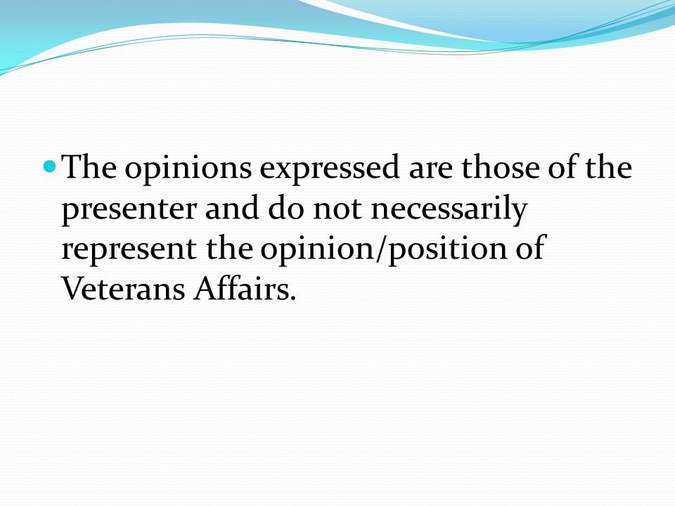 The opinions expressed are those of the presenter and do not necessarily represent the opinion/position of Veterans Affairs.