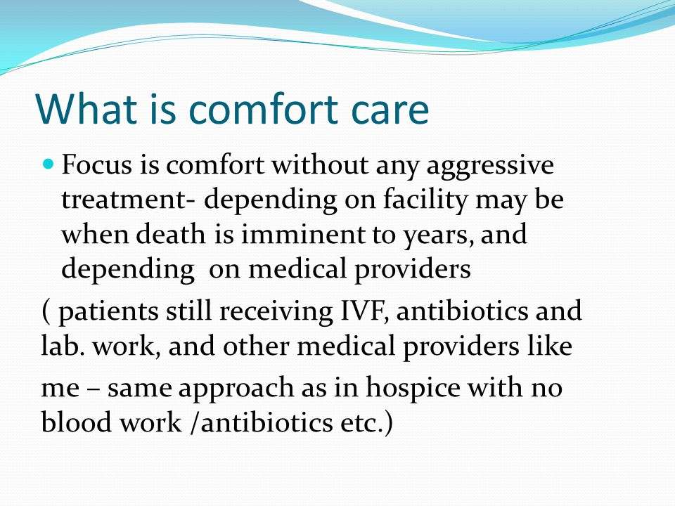 What is comfort care Focus is comfort without any aggressive treatment- depending on facility may be when death is imminent to years, and depending on medical providers ( patients still receiving IVF, antibiotics and lab.