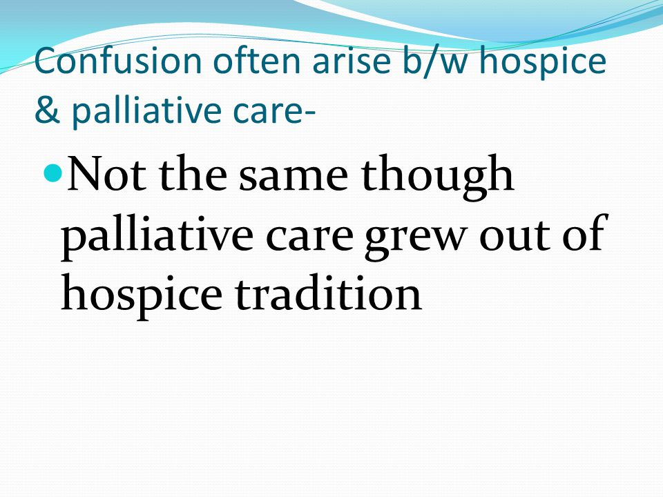 Confusion often arise b/w hospice & palliative care- Not the same though palliative care grew out of hospice tradition