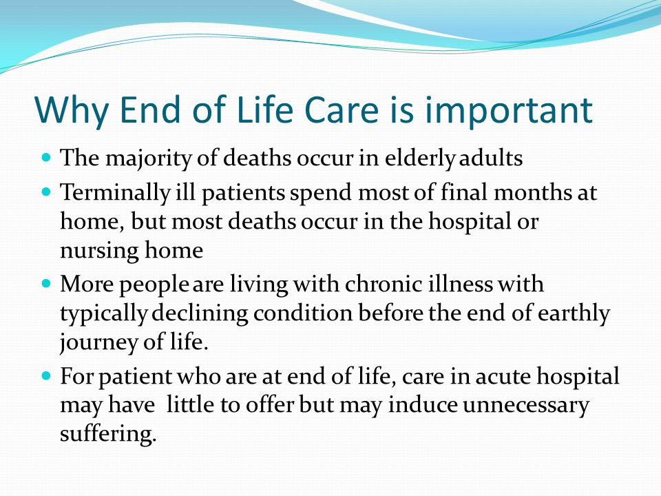 Why End of Life Care is important The majority of deaths occur in elderly adults Terminally ill patients spend most of final months at home, but most deaths occur in the hospital or nursing home More people are living with chronic illness with typically declining condition before the end of earthly journey of life.