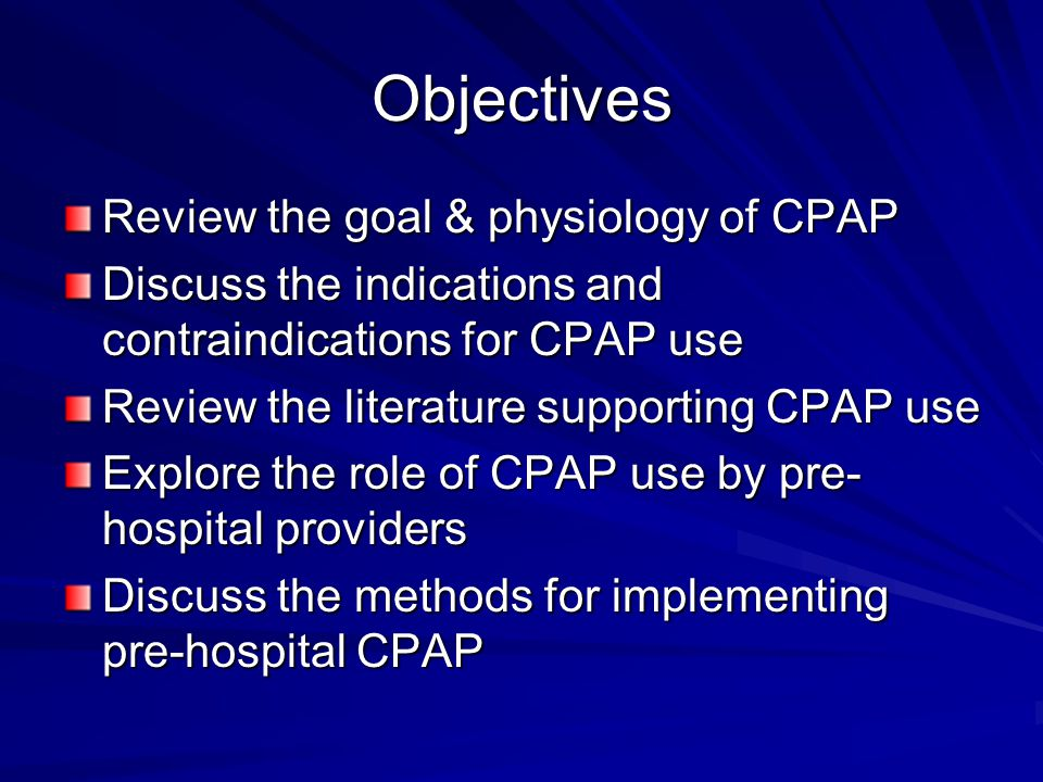 Objectives Review the goal & physiology of CPAP Discuss the indications and contraindications for CPAP use Review the literature supporting CPAP use Explore the role of CPAP use by pre- hospital providers Discuss the methods for implementing pre-hospital CPAP