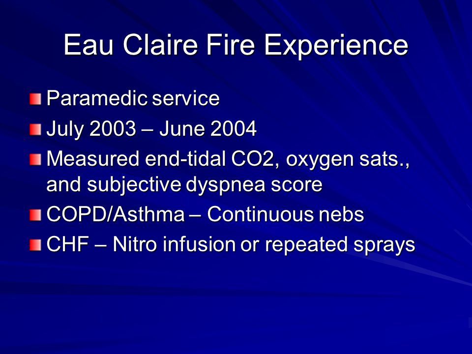 Eau Claire Fire Experience Paramedic service July 2003 – June 2004 Measured end-tidal CO2, oxygen sats., and subjective dyspnea score COPD/Asthma – Continuous nebs CHF – Nitro infusion or repeated sprays
