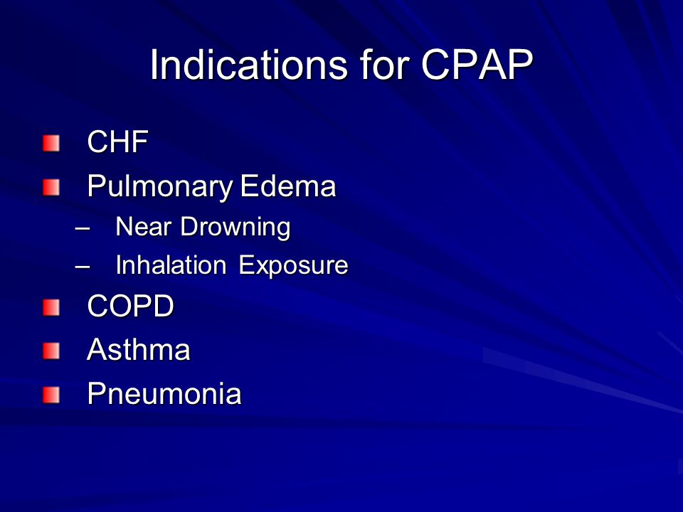 Indications for CPAP CHF Pulmonary Edema –Near Drowning –Inhalation Exposure COPDAsthmaPneumonia