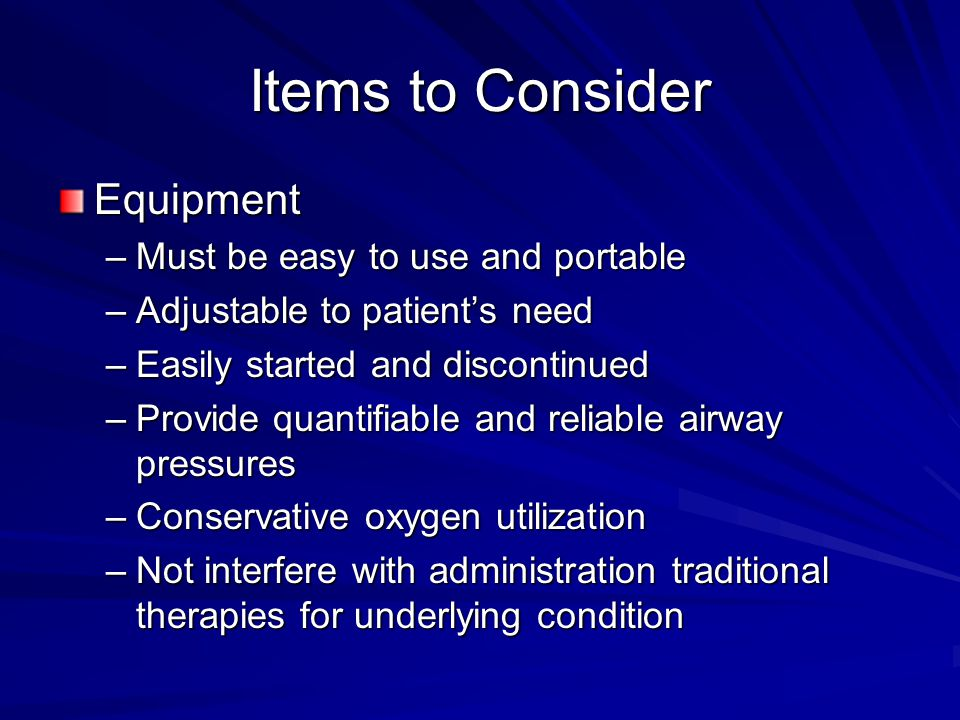 Items to Consider Equipment –Must be easy to use and portable –Adjustable to patient's need –Easily started and discontinued –Provide quantifiable and reliable airway pressures –Conservative oxygen utilization –Not interfere with administration traditional therapies for underlying condition