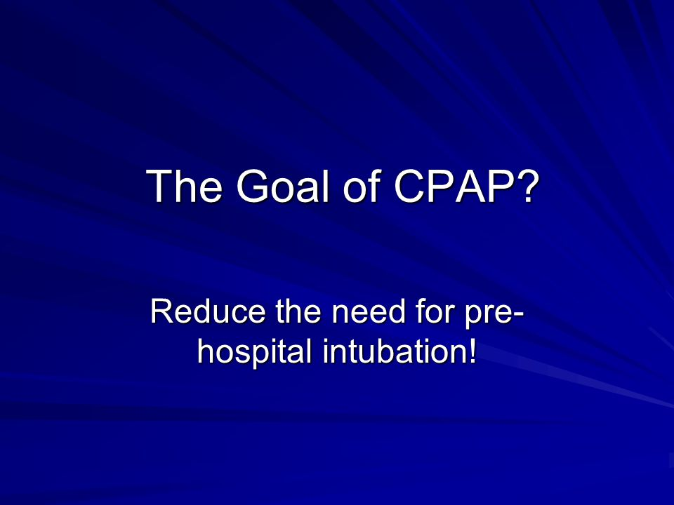 The Goal of CPAP The Goal of CPAP Reduce the need for pre- hospital intubation!