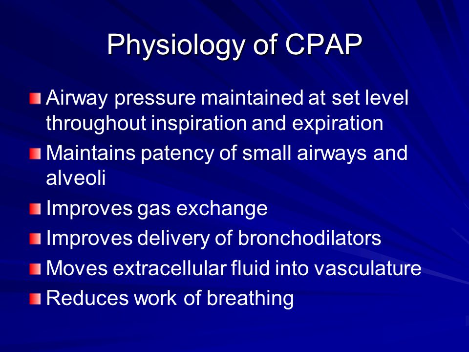 Physiology of CPAP Airway pressure maintained at set level throughout inspiration and expiration Maintains patency of small airways and alveoli Improves gas exchange Improves delivery of bronchodilators Moves extracellular fluid into vasculature Reduces work of breathing